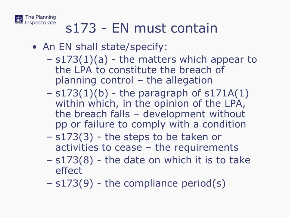 s173 - EN must contain An EN shall state/specify: –s173(1)(a) - the matters which appear to the LPA to constitute the breach of planning control – the allegation –s173(1)(b) - the paragraph of s171A(1) within which, in the opinion of the LPA, the breach falls – development without pp or failure to comply with a condition –s173(3) - the steps to be taken or activities to cease – the requirements –s173(8) - the date on which it is to take effect –s173(9) - the compliance period(s)