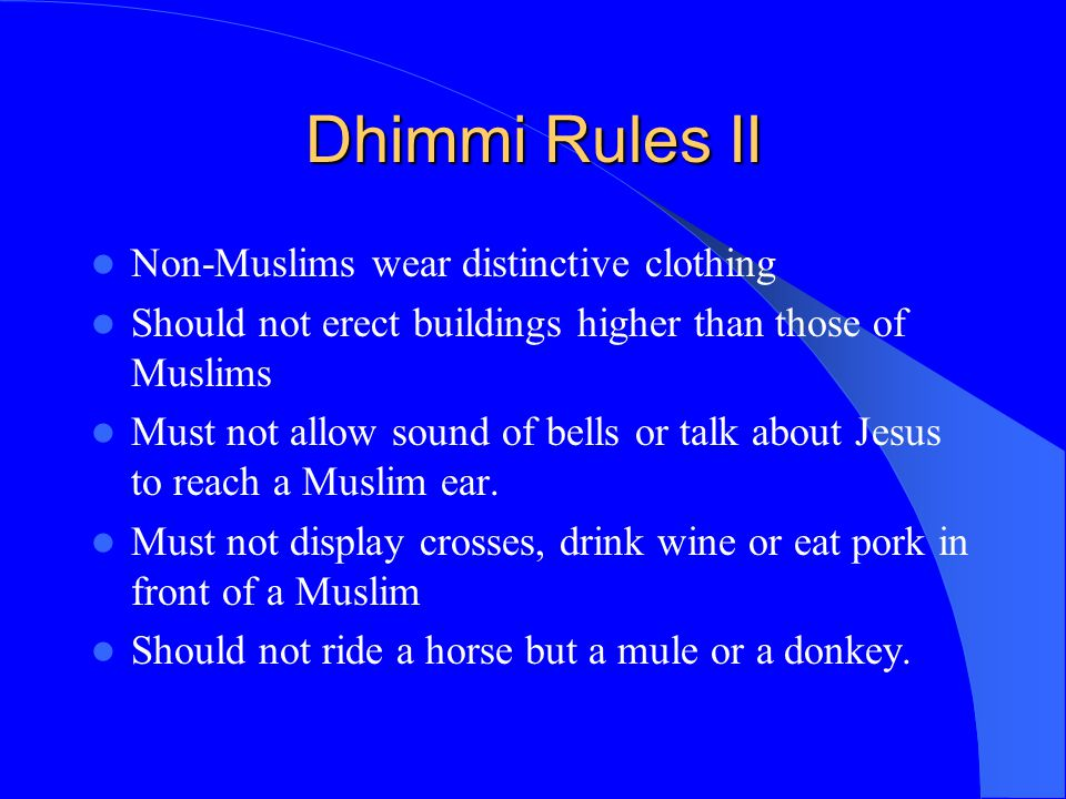Dhimmi Rules II Non-Muslims wear distinctive clothing Should not erect buildings higher than those of Muslims Must not allow sound of bells or talk ab