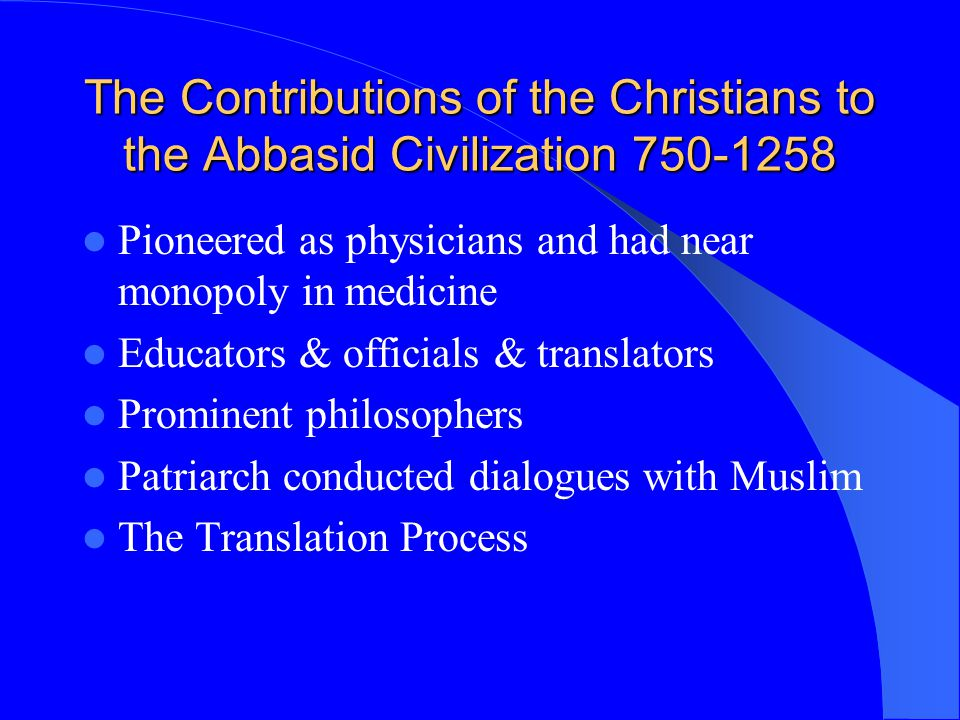The Contributions of the Christians to the Abbasid Civilization 750-1258 Pioneered as physicians and had near monopoly in medicine Educators & officia