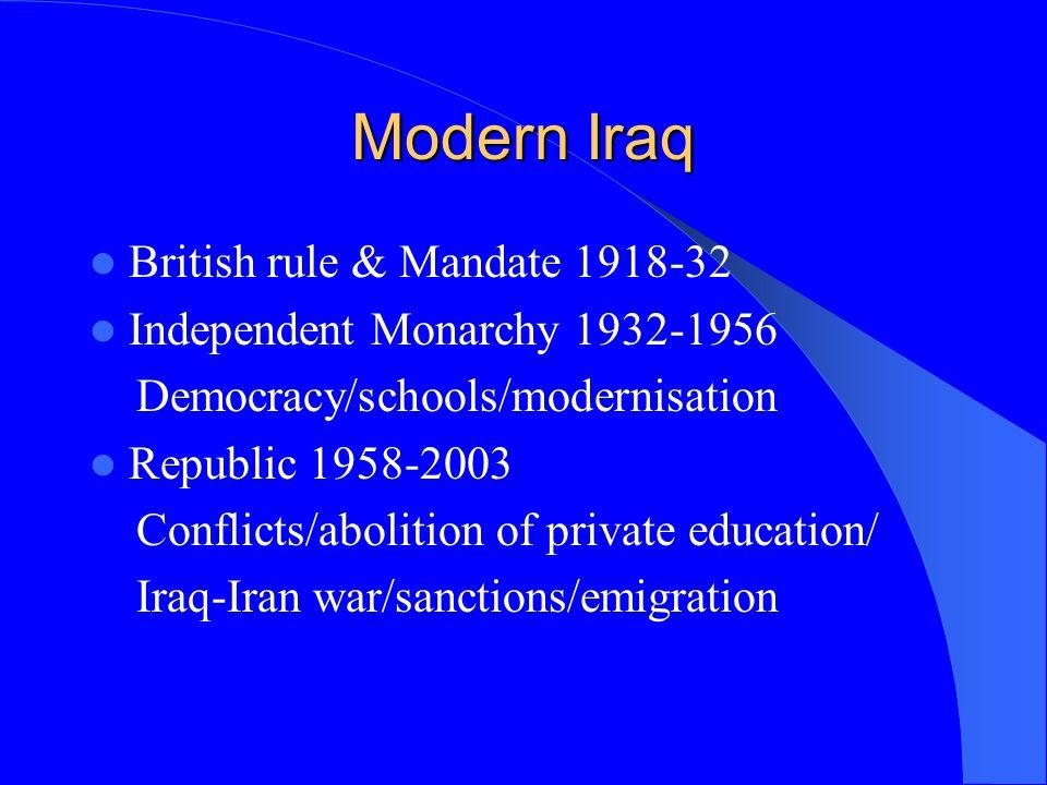 Modern Iraq British rule & Mandate 1918-32 Independent Monarchy 1932-1956 Democracy/schools/modernisation Republic 1958-2003 Conflicts/abolition of pr