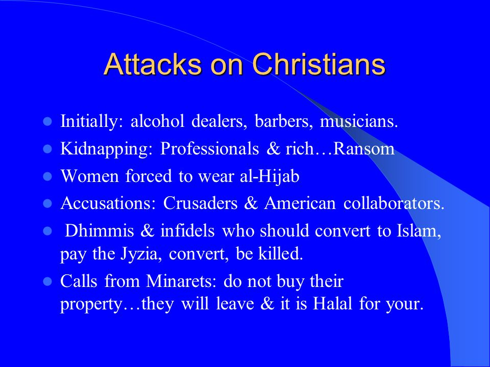 Attacks on Christians Initially: alcohol dealers, barbers, musicians. Kidnapping: Professionals & rich…Ransom Women forced to wear al-Hijab Accusation