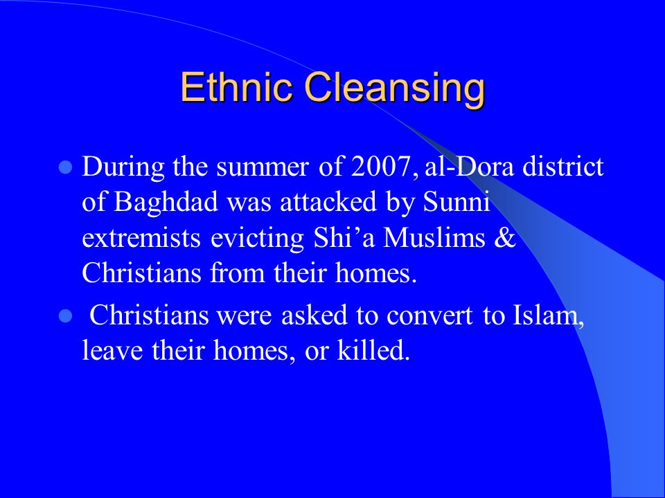Ethnic Cleansing During the summer of 2007, al-Dora district of Baghdad was attacked by Sunni extremists evicting Shi'a Muslims & Christians from thei