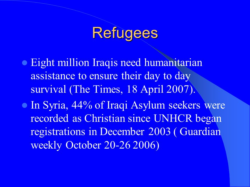 Refugees Eight million Iraqis need humanitarian assistance to ensure their day to day survival (The Times, 18 April 2007). In Syria, 44% of Iraqi Asyl