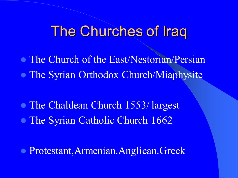 The Churches of Iraq The Church of the East/Nestorian/Persian The Syrian Orthodox Church/Miaphysite The Chaldean Church 1553/ largest The Syrian Catho