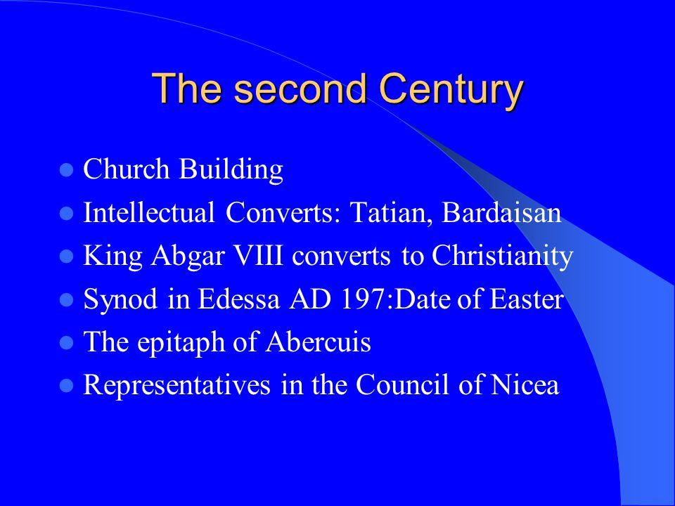 The second Century Church Building Intellectual Converts: Tatian, Bardaisan King Abgar VIII converts to Christianity Synod in Edessa AD 197:Date of Ea