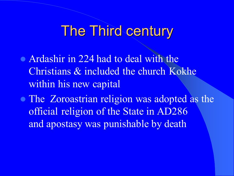 The Third century Ardashir in 224 had to deal with the Christians & included the church Kokhe within his new capital The Zoroastrian religion was adop