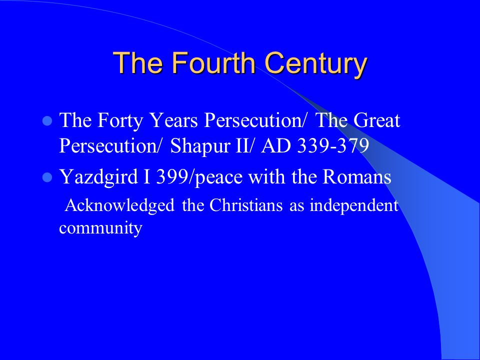 The Fourth Century The Forty Years Persecution/ The Great Persecution/ Shapur II/ AD 339-379 Yazdgird I 399/peace with the Romans Acknowledged the Chr