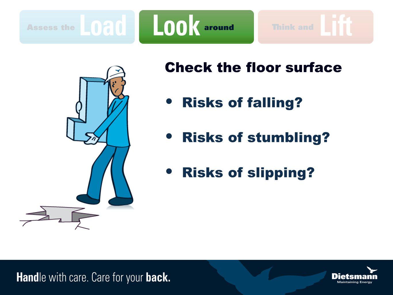 Check the floor surface Risks of falling? Risks of stumbling? Risks of slipping?