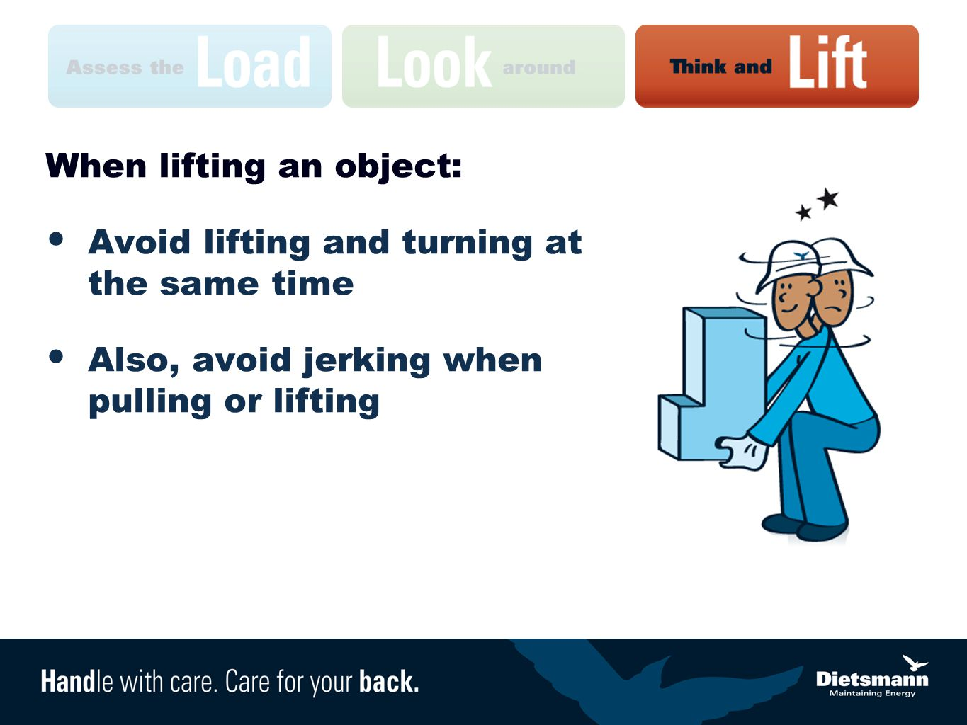 When lifting an object: Avoid lifting and turning at the same time Also, avoid jerking when pulling or lifting