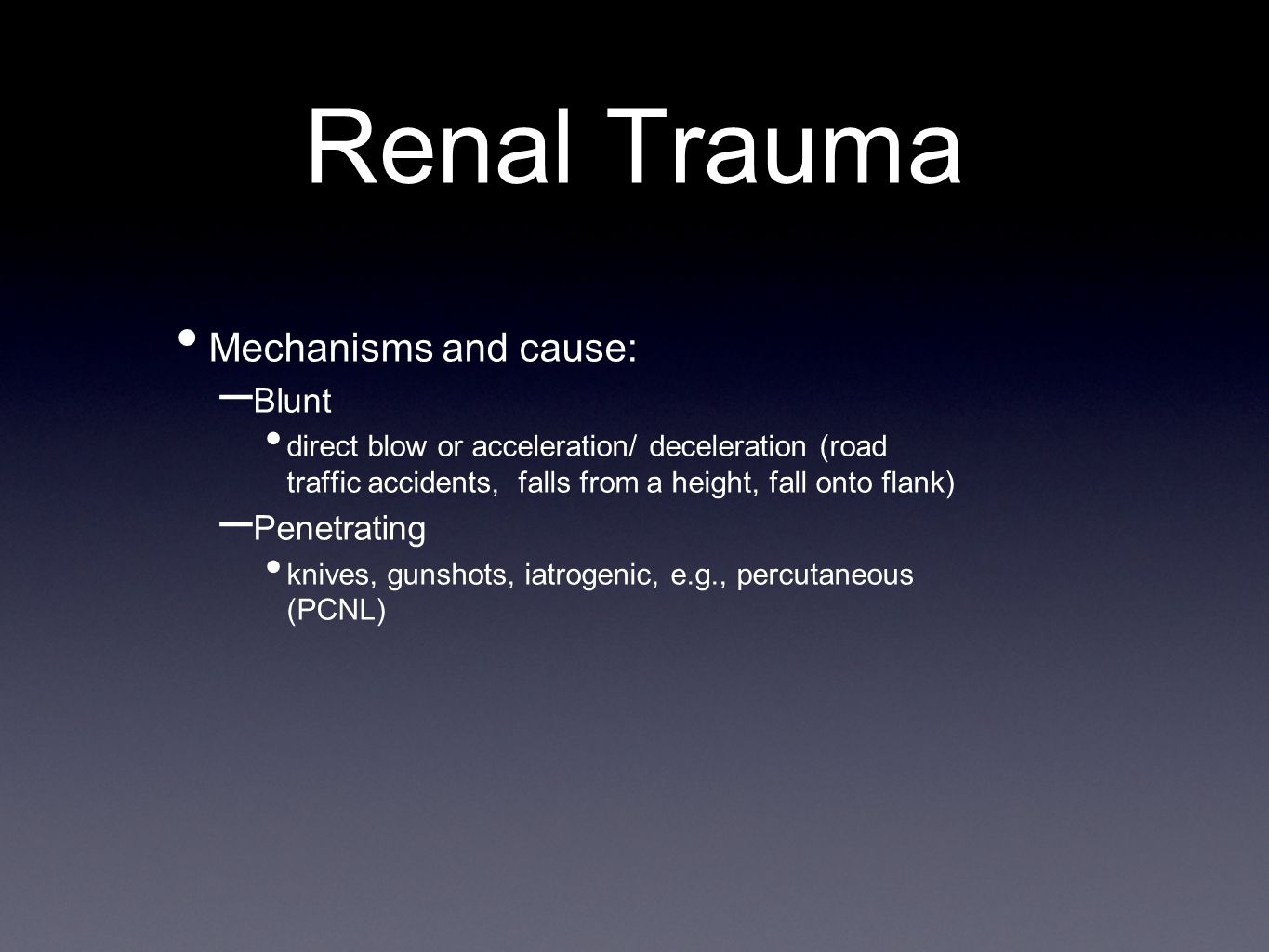 Renal Trauma Mechanisms and cause: – Blunt direct blow or acceleration/ deceleration (road traffic accidents, falls from a height, fall onto flank) – Penetrating knives, gunshots, iatrogenic, e.g., percutaneous (PCNL)