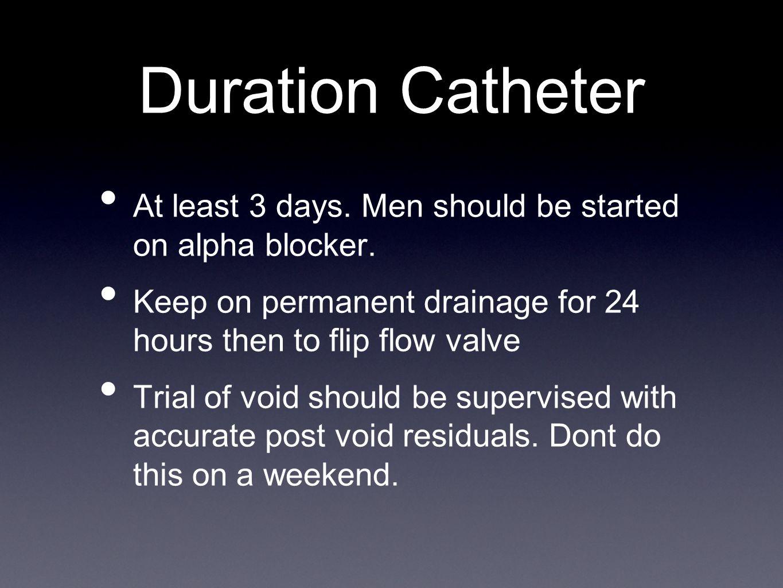 Duration Catheter At least 3 days.Men should be started on alpha blocker.