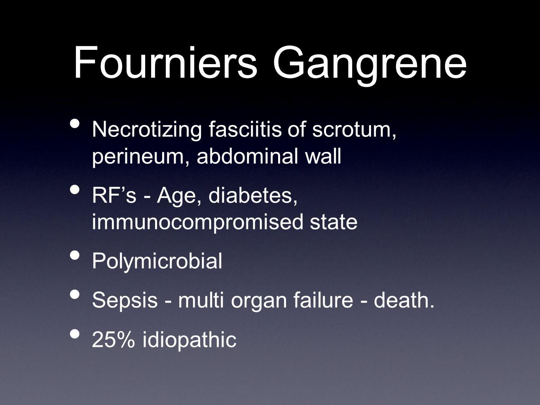 Fourniers Gangrene Necrotizing fasciitis of scrotum, perineum, abdominal wall RF's - Age, diabetes, immunocompromised state Polymicrobial Sepsis - multi organ failure - death.