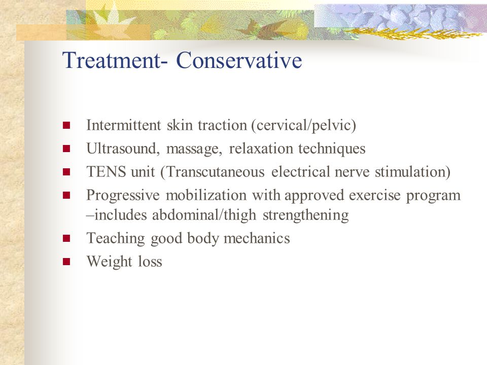 Treatment- Conservative Intermittent skin traction (cervical/pelvic) Ultrasound, massage, relaxation techniques TENS unit (Transcutaneous electrical n