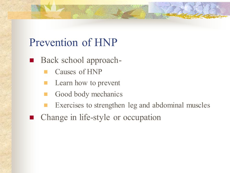 Prevention of HNP Back school approach- Causes of HNP Learn how to prevent Good body mechanics Exercises to strengthen leg and abdominal muscles Change in life-style or occupation