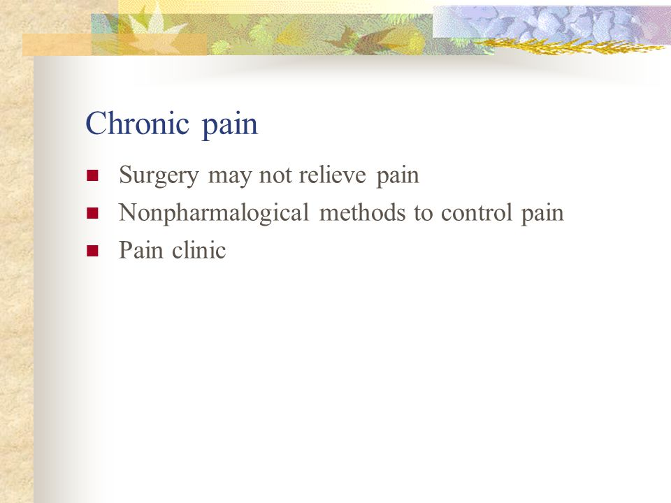 Chronic pain Surgery may not relieve pain Nonpharmalogical methods to control pain Pain clinic