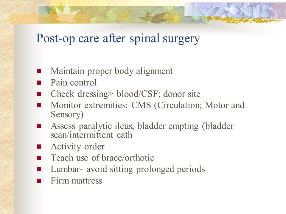 Post-op care after spinal surgery Maintain proper body alignment Pain control Check dressing> blood/CSF; donor site Monitor extremities: CMS (Circulation; Motor and Sensory) Assess paralytic ileus, bladder empting (bladder scan/intermittent cath Activity order Teach use of brace/orthotic Lumbar- avoid sitting prolonged periods Firm mattress