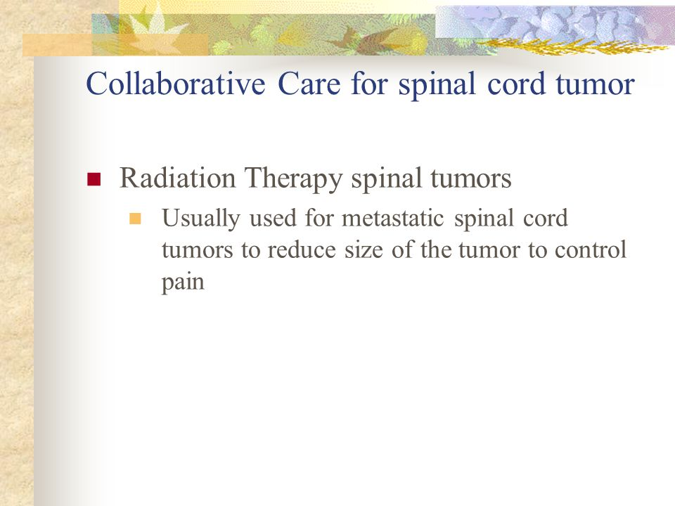 Collaborative Care for spinal cord tumor Radiation Therapy spinal tumors Usually used for metastatic spinal cord tumors to reduce size of the tumor to