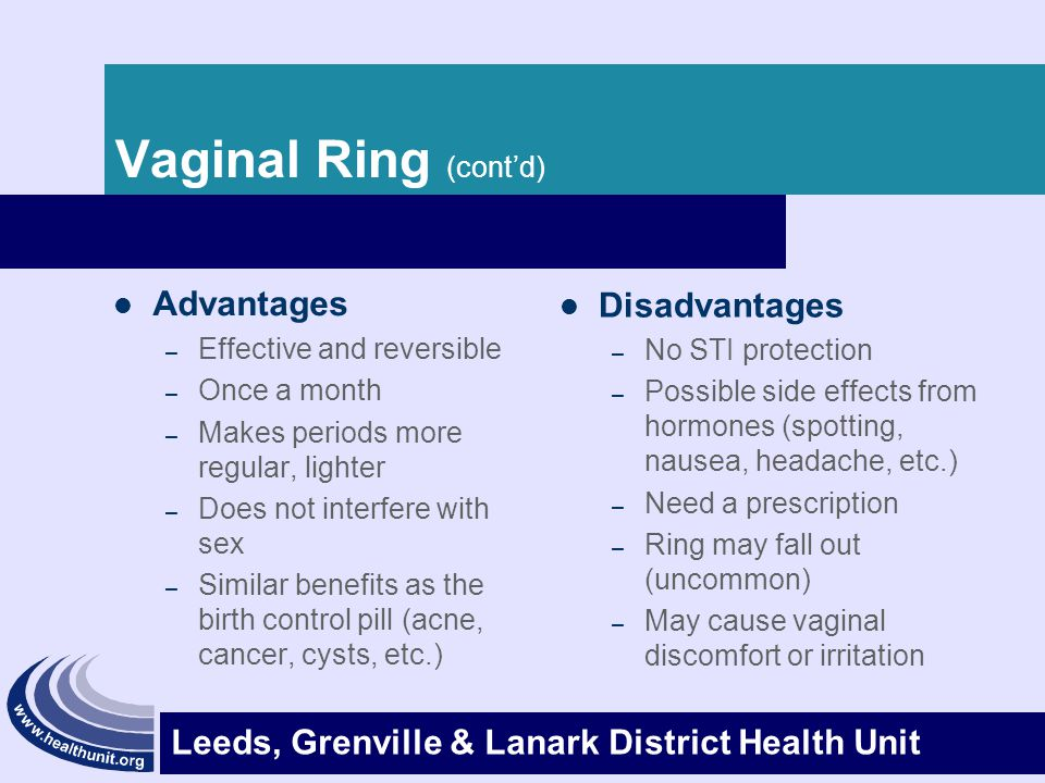 Leeds, Grenville & Lanark District Health Unit Vaginal Ring (cont'd) Advantages – Effective and reversible – Once a month – Makes periods more regular