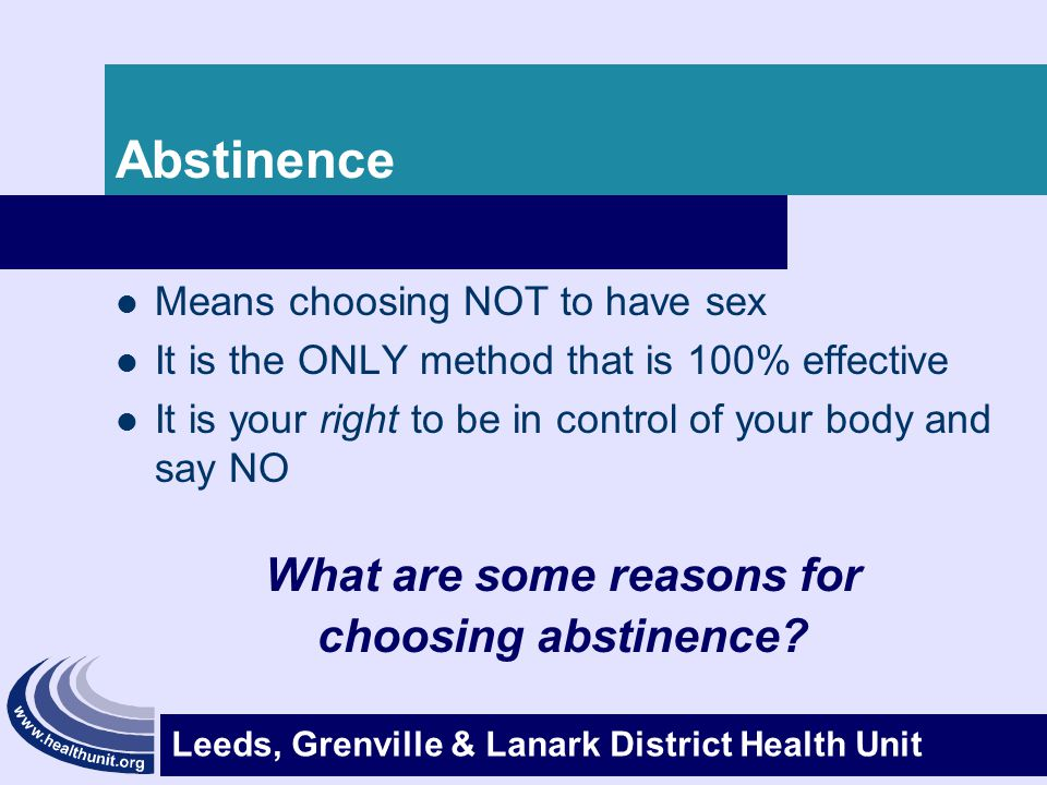 Leeds, Grenville & Lanark District Health Unit Abstinence Means choosing NOT to have sex It is the ONLY method that is 100% effective It is your right