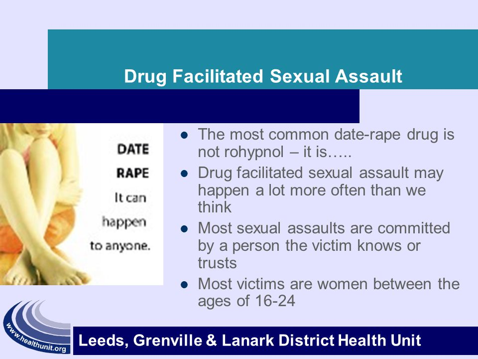 Leeds, Grenville & Lanark District Health Unit Drug Facilitated Sexual Assault The most common date-rape drug is not rohypnol – it is….. Drug facilita