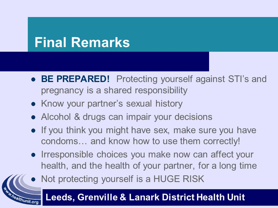 Leeds, Grenville & Lanark District Health Unit Final Remarks BE PREPARED! Protecting yourself against STI's and pregnancy is a shared responsibility K