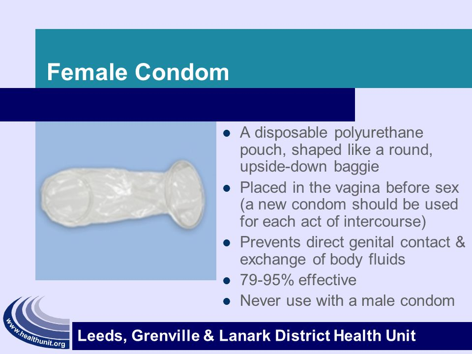 Leeds, Grenville & Lanark District Health Unit Female Condom Advantages – It s the only contraceptive controlled by girls that protects against pregnancy and STI's – Can be inserted up to 8 hours before sex – Can be used for anal sex – Do not need prescription – No hormonal changes