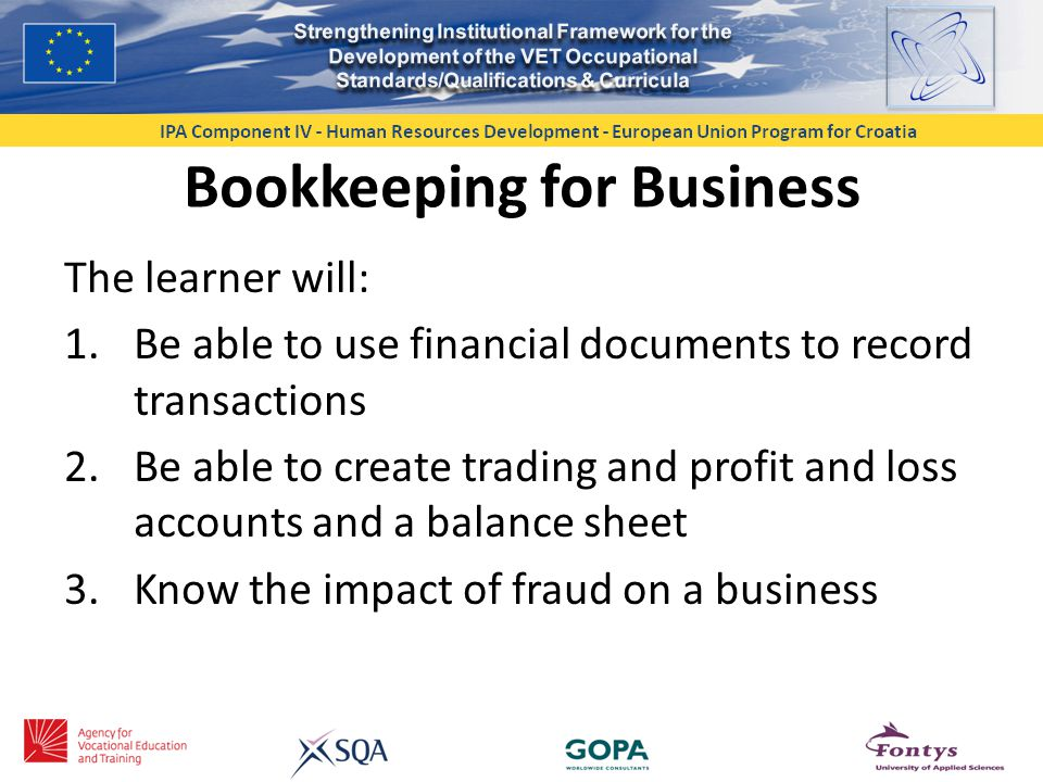 Bookkeeping for Business The learner will: 1.Be able to use financial documents to record transactions 2.Be able to create trading and profit and loss