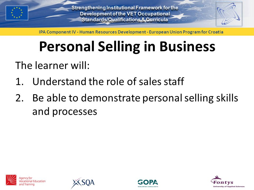 Personal Selling in Business The learner will: 1.Understand the role of sales staff 2.Be able to demonstrate personal selling skills and processes