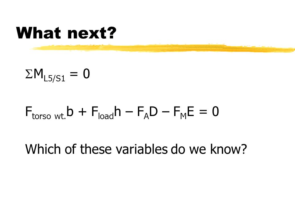 What next?  M L5/S1 = 0 F torso wt. b + F load h – F A D – F M E = 0 Which of these variables do we know?