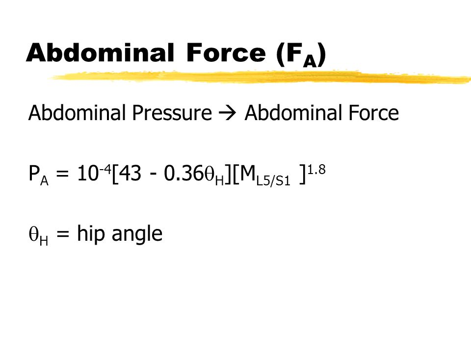 Abdominal Force (F A ) Abdominal Pressure  Abdominal Force P A = 10 -4 [43 - 0.36  H ][M L5/S1 ] 1.8  H = hip angle