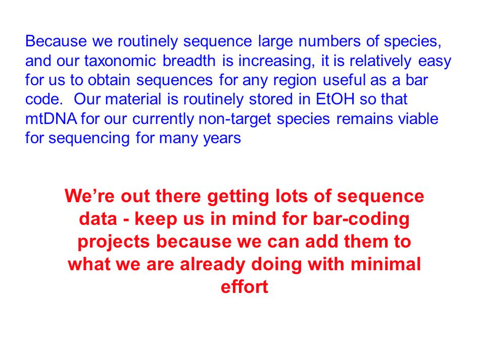 Because we routinely sequence large numbers of species, and our taxonomic breadth is increasing, it is relatively easy for us to obtain sequences for any region useful as a bar code.