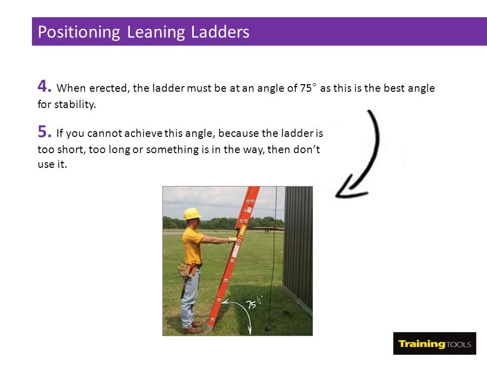 Positioning Leaning Ladders 4. When erected, the ladder must be at an angle of 75° as this is the best angle for stability. 5. If you cannot achieve t