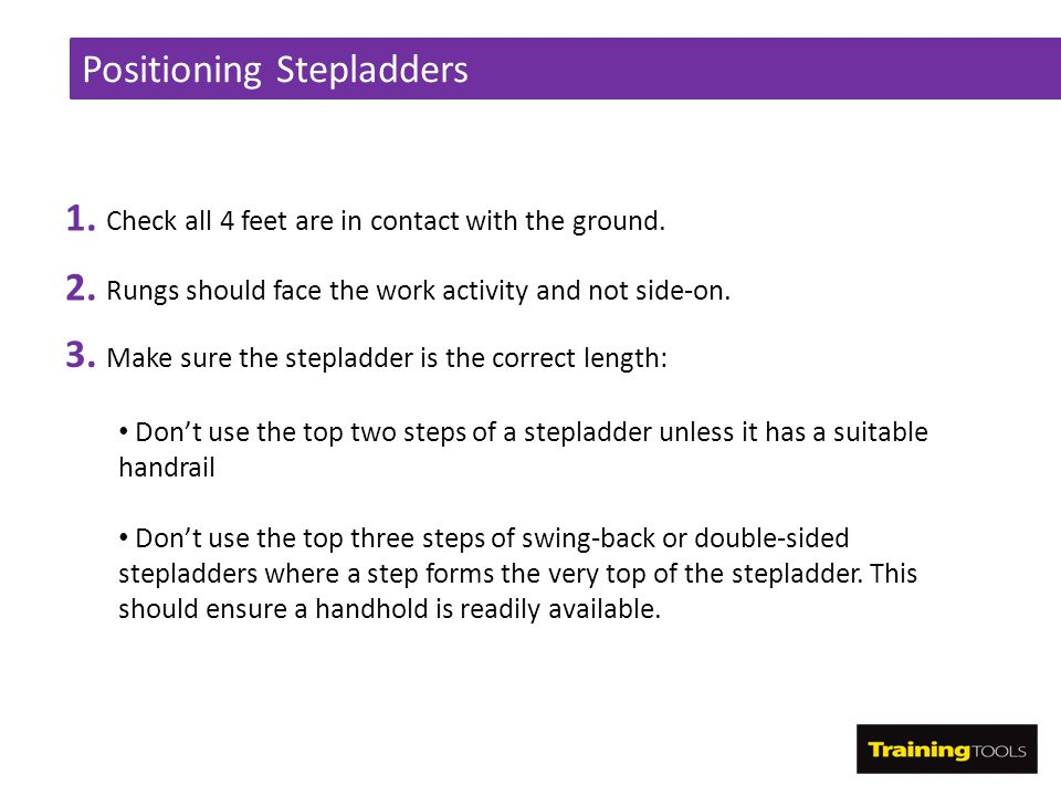 Positioning Stepladders 1. Check all 4 feet are in contact with the ground. 3. Make sure the stepladder is the correct length: Don't use the top two s