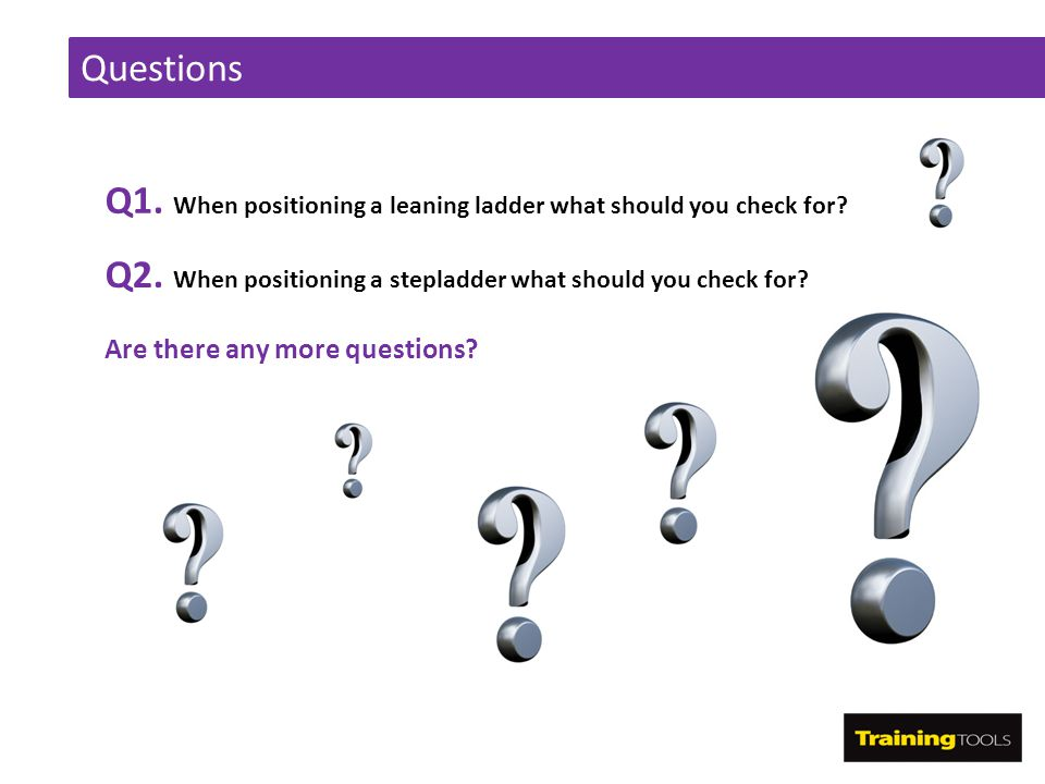 Questions Q1. When positioning a leaning ladder what should you check for? Q2. When positioning a stepladder what should you check for? Are there any