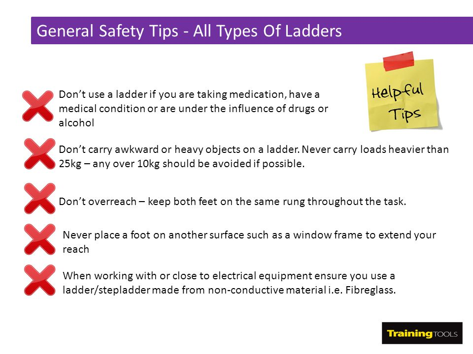 General Safety Tips - All Types Of Ladders Don't use a ladder if you are taking medication, have a medical condition or are under the influence of dru