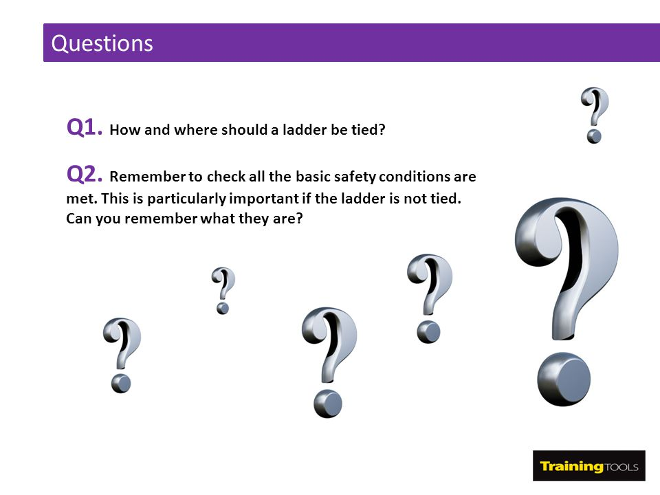 Questions Q1. How and where should a ladder be tied? Q2. Remember to check all the basic safety conditions are met. This is particularly important if
