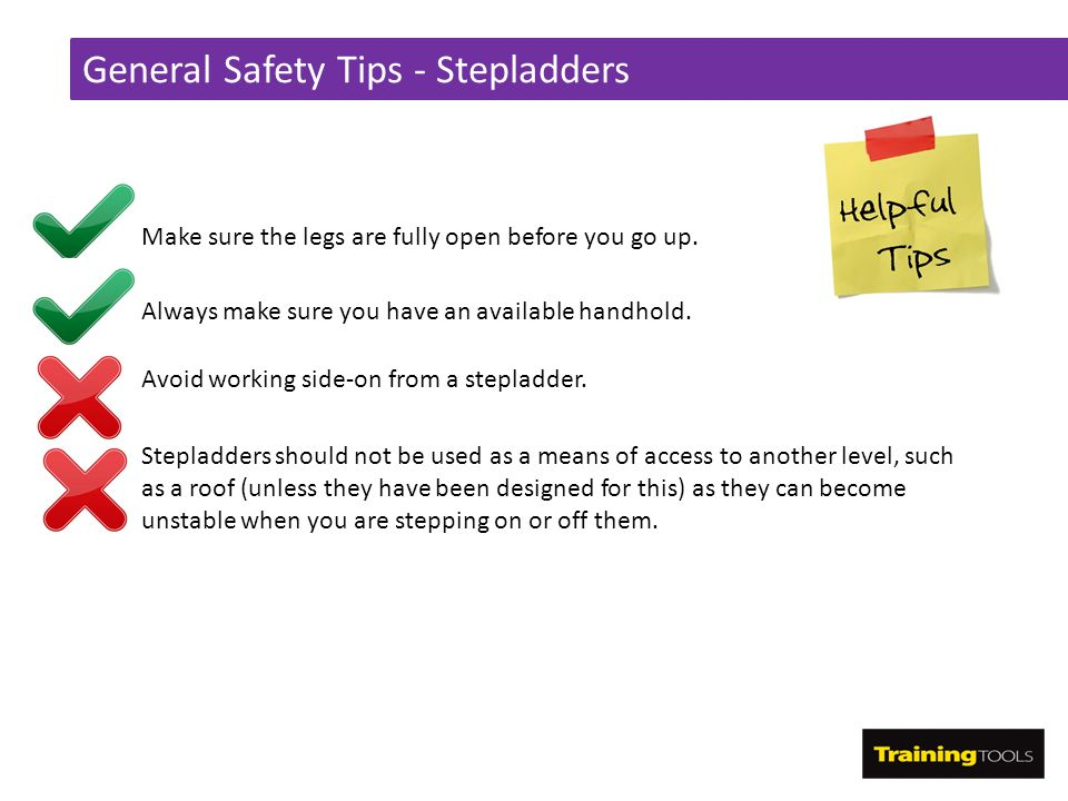 General Safety Tips - Stepladders Make sure the legs are fully open before you go up. Always make sure you have an available handhold. Avoid working s
