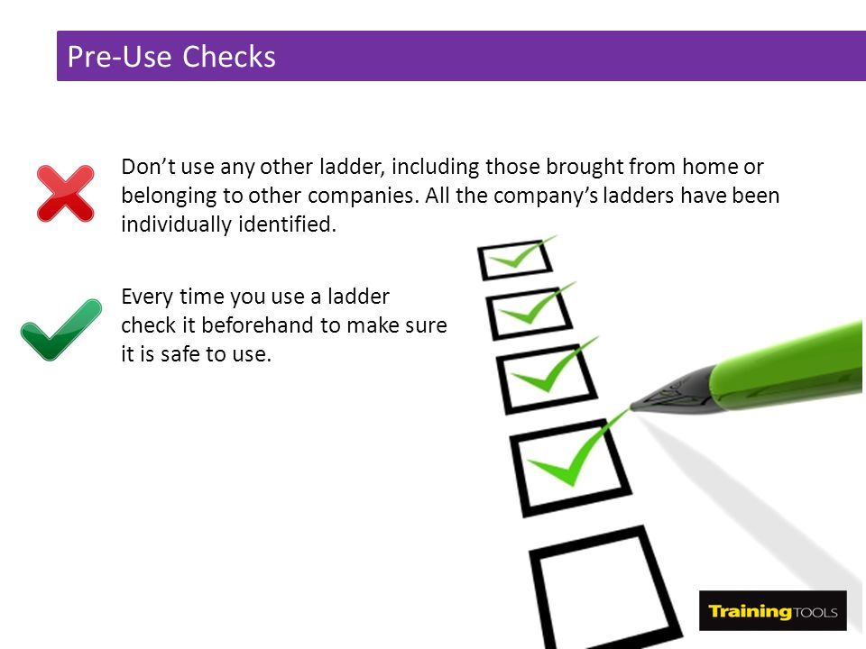 Pre-Use Checks Don't use any other ladder, including those brought from home or belonging to other companies. All the company's ladders have been indi