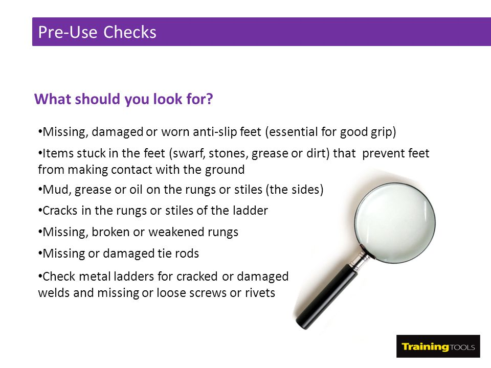 Pre-Use Checks What should you look for? Missing, damaged or worn anti-slip feet (essential for good grip) Items stuck in the feet (swarf, stones, gre