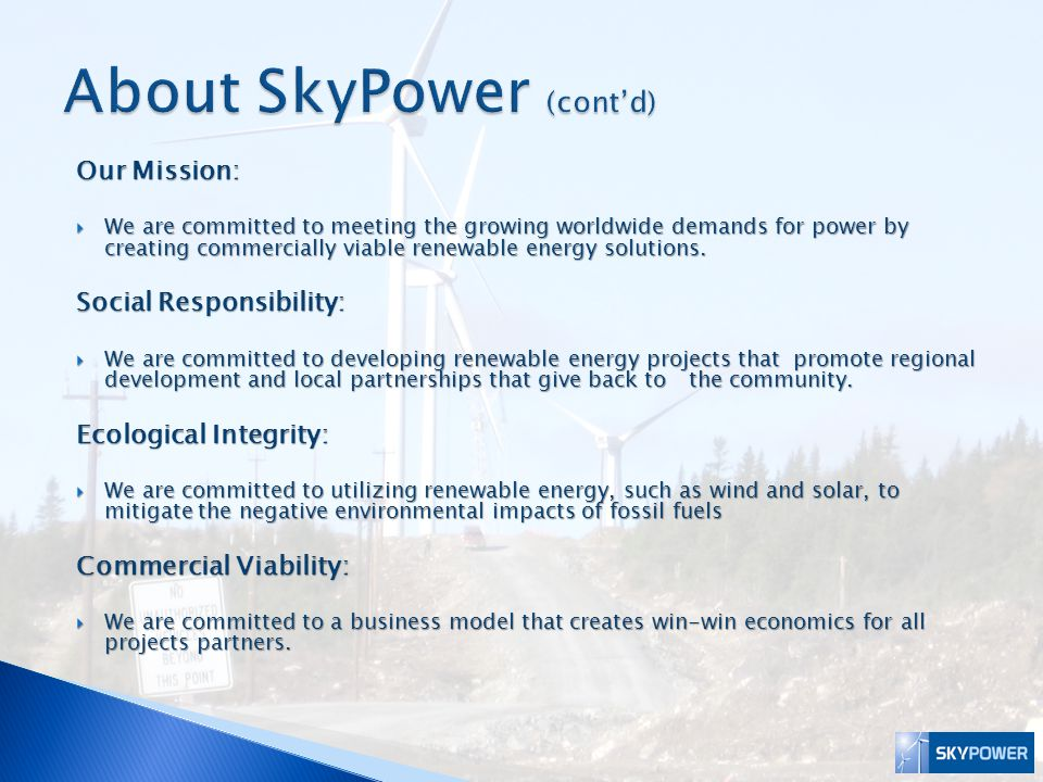 SkyPower has secured approximately 400 MW of Power Purchase Agreements (PPA) for Renewable Energy projects in Canada Wind Power  8 Renewable Energy Standard Offer Program (RESOP) contracts with Ontario Power Authority (OPA) totaling 72 MW  64.5 MW PPA with OPA for recently awarded Byran Wind Project  201 MW PPA with Hydro Quebec  30 MW PPA with Nova Scotia Power  27 MW PPA with Newfoundland and Labrador Hydro  International projects under development in India and the U.S.