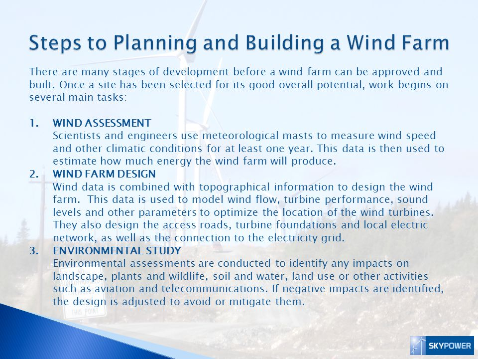 There are many stages of development before a wind farm can be approved and built. Once a site has been selected for its good overall potential, work