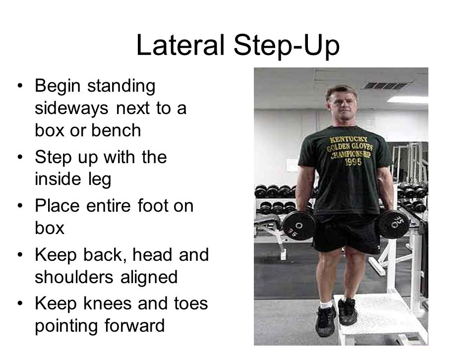 Lateral Step-Up Begin standing sideways next to a box or bench Step up with the inside leg Place entire foot on box Keep back, head and shoulders aligned Keep knees and toes pointing forward