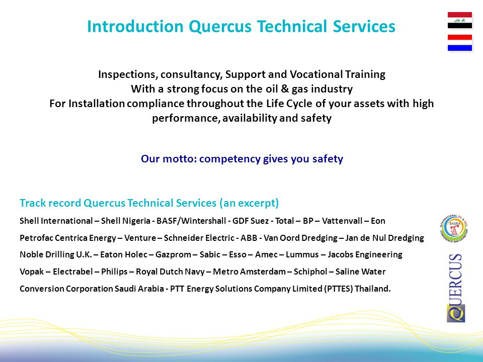 Inspections, consultancy, Support and Vocational Training With a strong focus on the oil & gas industry For Installation compliance throughout the Life Cycle of your assets with high performance, availability and safety Introduction Quercus Technical Services Shell International – Shell Nigeria - BASF/Wintershall - GDF Suez - Total – BP – Vattenvall – Eon Petrofac Centrica Energy – Venture – Schneider Electric - ABB - Van Oord Dredging – Jan de Nul Dredging Noble Drilling U.K.