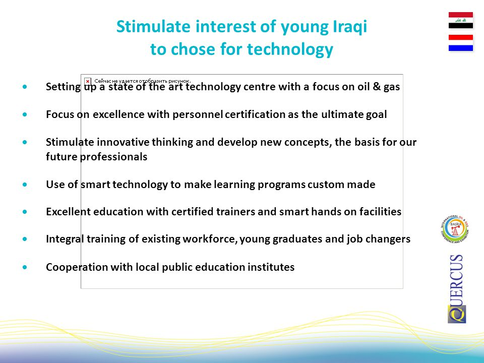 Setting up a state of the art technology centre with a focus on oil & gas Stimulate interest of young Iraqi to chose for technology Focus on excellence with personnel certification as the ultimate goal Stimulate innovative thinking and develop new concepts, the basis for our future professionals Use of smart technology to make learning programs custom made Excellent education with certified trainers and smart hands on facilities Integral training of existing workforce, young graduates and job changers Cooperation with local public education institutes