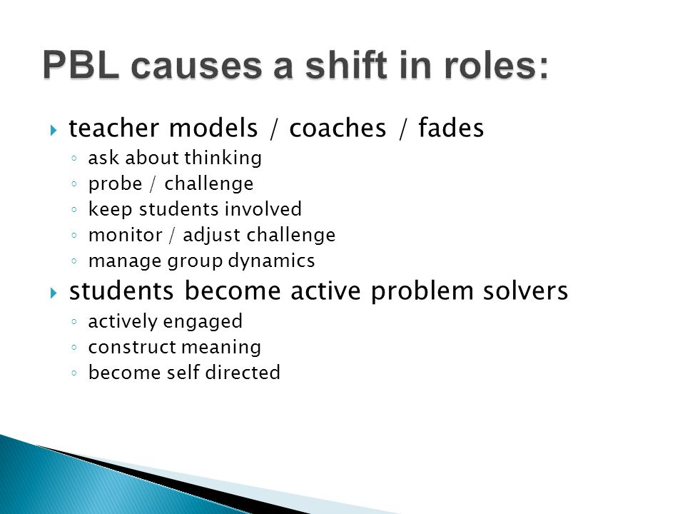  teacher models / coaches / fades ◦ ask about thinking ◦ probe / challenge ◦ keep students involved ◦ monitor / adjust challenge ◦ manage group dynamics  students become active problem solvers ◦ actively engaged ◦ construct meaning ◦ become self directed