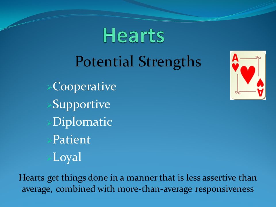 Potential Strengths  Cooperative  Supportive  Diplomatic  Patient  Loyal Hearts get things done in a manner that is less assertive than average, combined with more-than-average responsiveness