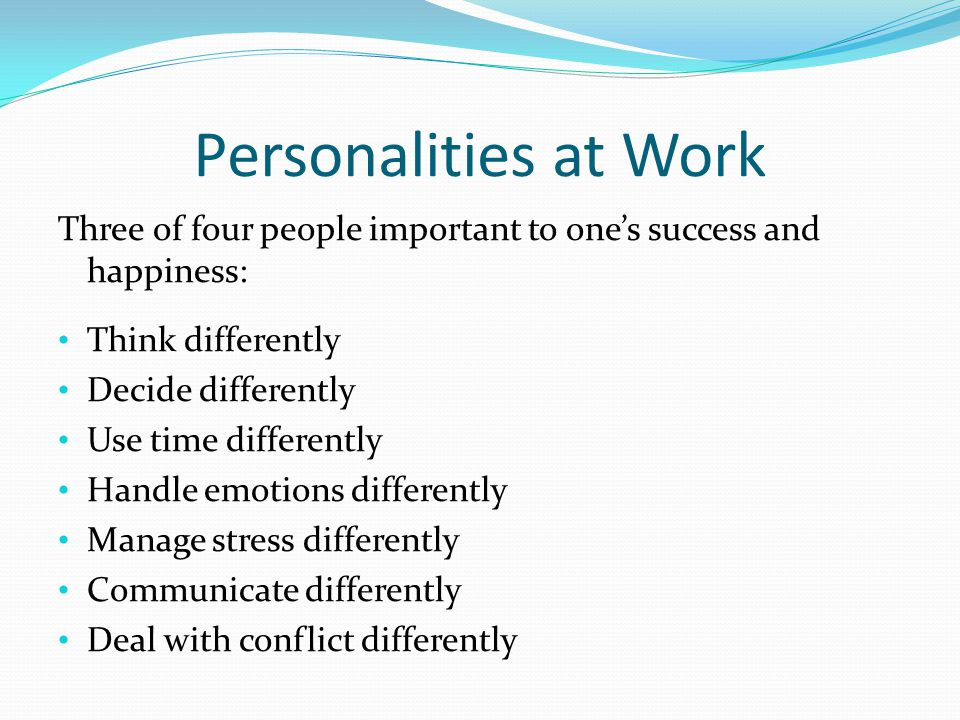 Personalities at Work Three of four people important to one's success and happiness: Think differently Decide differently Use time differently Handle emotions differently Manage stress differently Communicate differently Deal with conflict differently
