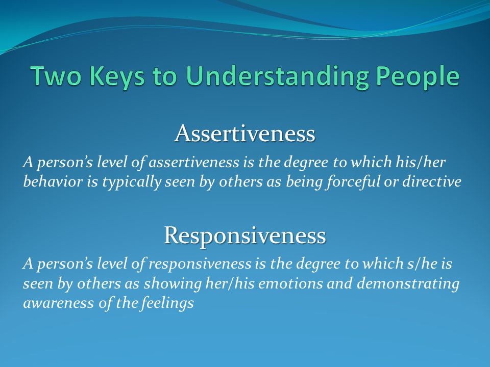 Assertiveness A person's level of assertiveness is the degree to which his/her behavior is typically seen by others as being forceful or directiveResp