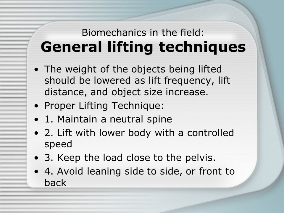 Biomechanics in the field: General lifting techniques The weight of the objects being lifted should be lowered as lift frequency, lift distance, and o
