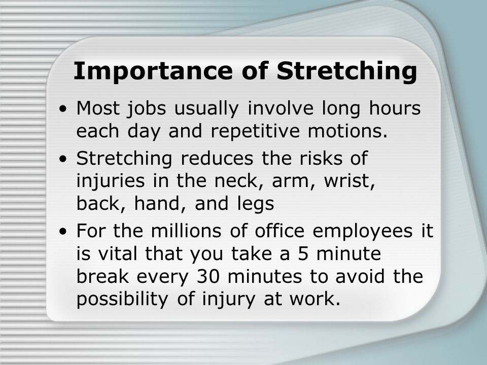 Importance of Stretching Most jobs usually involve long hours each day and repetitive motions. Stretching reduces the risks of injuries in the neck, a